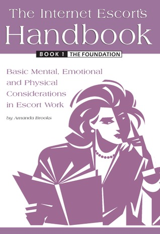 The Internet Escort's Handbook Book 1: The Foundation: Basic Mental, Emotional and Physical Considerations in Escort Work