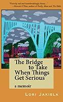 The Bridge to Take When Things Get Serious: A Memoir