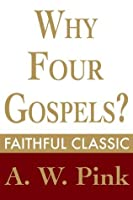 Why Four Gospels? (Arthur Pink Collection)