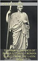 The Moral Sayings of Publius Syrus, a Roman Slave: From the Latin (1856)
