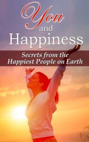 You and Happiness - Secrets from the Happiest People on Earth (happiness, joy, living life to the fullest, peace of mind, faith, living your dream, obtain goals, have success, don't worry)