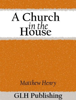 Read A Church In The House Restoring Daily Worship To The Christian Household By Matthew Henry