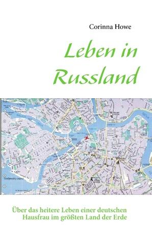 Leben in Russland: Über das heitere Leben einer deutschen Hausfrau im größten Land der Erde Corinna Howe