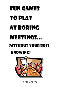 Fun Games to Play at Boring Meetings...: (without your boss knowing)