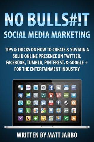 No Bullshit Social Media Marketing - Tips & Tricks on how to Create & Sustain a Solid Online Presence on Twitter, Facebook, Tumblr, Pinterest & Google+ for the Entertainment Industry