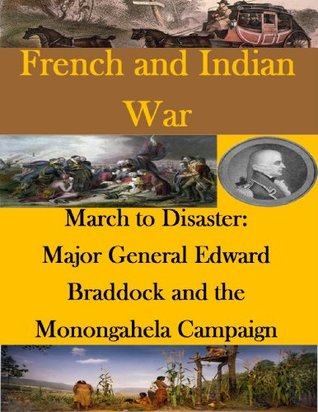 March to Disaster: Major General Edward Braddock and the Monongahela Campaign (French and Indian War)