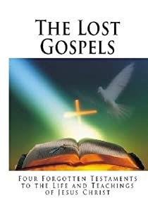 The Lost Gospels: Four Forgotten Testaments to the Life and Teachings of Jesus Christ