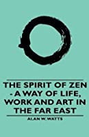 The Spirit of Zen: A Way of Life, Work and Art in the Far East (Wisdom of the East)