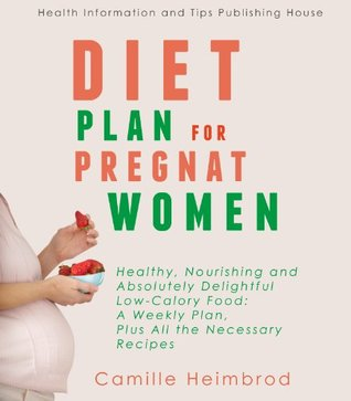 Diet Plan for Pregnant Women: Healthy, Nourishing and Absolutely Delightful Low-Calory Food: A Weekly Plan, Plus All the Necessary Recipes