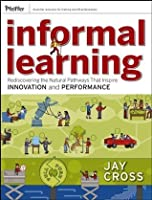 Informal Learning: Rediscovering the Natural Pathways That Inspire Innovation and Performance