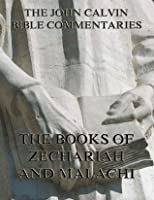 John Calvin's Commentaries On Zechariah And Malachi: Extended Annotated Edition