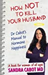 How NOT to kill your husband. Dr Cabot's guide to hormone hap... by Sandra Cabot