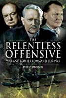 Relentless Offensive: War and Bomber Command 1939 - 1945