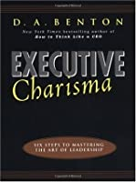 Executive Charisma: Six Steps to Mastering the Art of Leadership