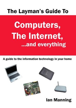 The Layman's Guide to Computers, the Internet, and Everything