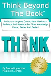 Think Beyond The Book: Authors Or Anyone Can Make More Money By Achieving Maximum Audience And Revenue For Your Knowledge Faster, Better And Easier!