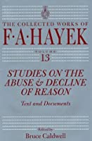 Studies on the Abuse and Decline of Reason: Text and Documents: 13 (Collected Works of F. A. Hayek, The)