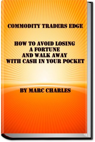 Commodity Traders Edge - How to Avoid Losing a Fortune and Walk Away with Cash in Your Pocket