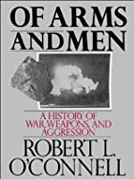 Of Arms and Men: A History of War, Weapons, and Aggression: History of War, Weapons and Aggression