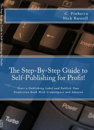 The Step-by-Step Guide to Self-Publishing for Profit! Start Your Own Home-Based Publishing Company and Publish Your Non-Fiction Book with CreateSpace and Amazon