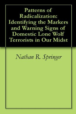 Patterns of Radicalization: Identifying the Markers and Warning Signs of Domestic Lone Wolf Terrorists in Our Midst