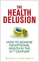 The Health Delusion: How to Achieve Exceptional Health in the 21st Century