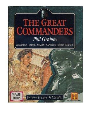 The Great Commanders: A Military History of Alexander the Great; Julius Caesar; Horatio Nelson; Napoleon Bonaparte; Ulysses S. Grant; Georgi Zhukov