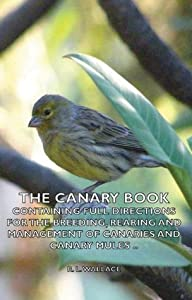 The Canary Book: Containing Full Directions For The Breeding, Rearing And Management Of Canaries And Canary Mules ..