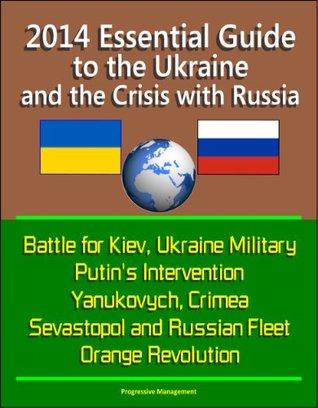 2014 Essential Guide to the Ukraine and the Crisis with Russia - Battle for Kiev, Ukraine Military, Putin's Intervention, Yanukovych, Crimea, Sevastopol and Russian Fleet, Orange Revolution