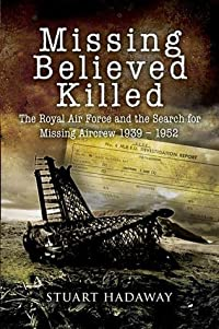 Missing Believed Killed: The Royal Air Force and the Search for Missing Aircrew 1939-1952: Casualty Policy and the Missing Research and Enquiry Service