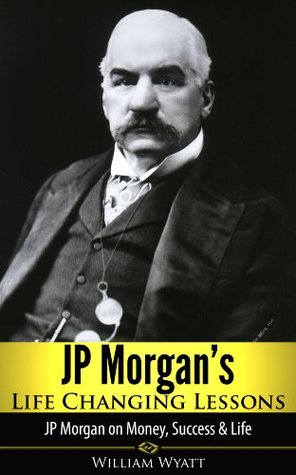 JP Morgan's Life Changing Lessons! JP Morgan on Money, Success & Life (JP Morgan, Andrew Carnegie, John D Rockefeller, Vanderbilt, Henry Ford, The Tycoons)