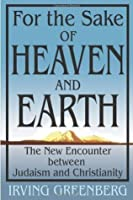 For the Sake of Heaven and Earth: The New Encounter Between Judaism and Christianity