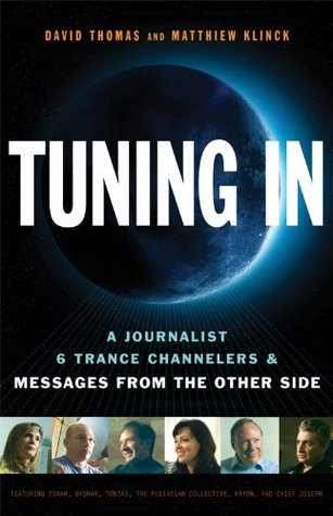 Tuning In: Tuning In: A Journalist, 6 Trance Channelers and Messages from the Other Side