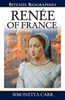 Renee of France: A Bite-size biography of Renee of France (Bitesize Biographies)