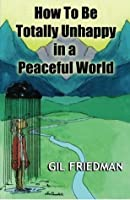 How To Be Totally Unhappy In A Peaceful World: A Complete Manual with Rules, Exercises, A Midterm, and Final Exam