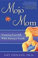 Mojo Mom: Nurturing Your Self While Raising a Family