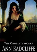 The Complete Works of Ann Radcliffe: The Castles of Athlin and Dunbayne, A Sicilian Romance, The Romance of the Forest, The Italian and More
