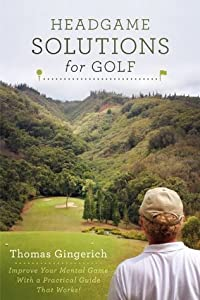 Headgame Solutions For Golf: Improve Your Mental Game With a Practical Guide That Works!