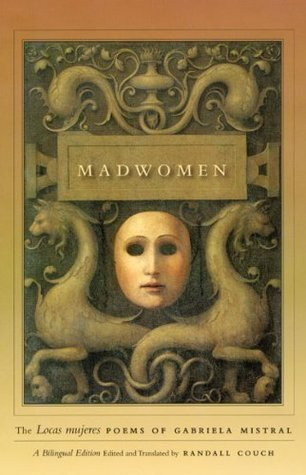 Gabriela Mistral - Madwomen The Locas mujeres Poems of Gabriela Mistral, a Bilingual Edition