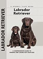 Labrador Retriever: A Comprehensive Guide to Owning and Caring for Your Dog (Comprehensive Owner's Guide)