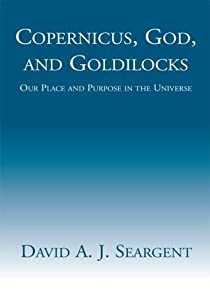 Copernicus, God, and Goldilocks: Our Place and Purpose in the Universe