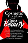 Cosmetic Procedures And Quest For Beauty: The Definitive Beauty Guide In Learning Cosmetic Surgery Facts, Types Of Cosmetic Surgery, Cosmetic Surgery Prices And Cosmetic Solutions To Beautify