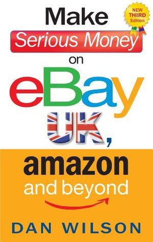 Make Serious Money On Ebay Uk Amazon And Beyond By Dan Wilson