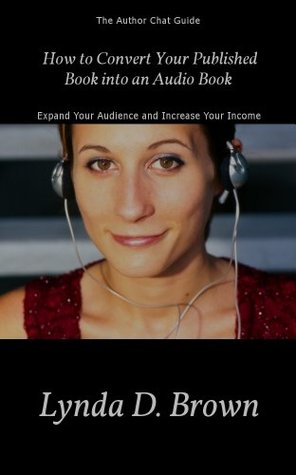 How to Convert Your Published Book into an Audio Book by Lynda D. Brown