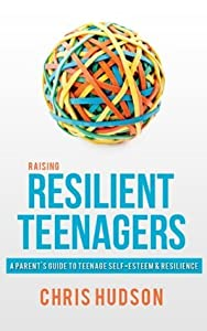 Raising Resilient Teenagers: A Parent's Guide to Teenage Self-Esteem & Resilience