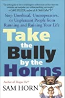 Take the Bully by the Horns: Stop Unethical, Uncooperative, or Unpleasant People from Running and Ruining Your Life