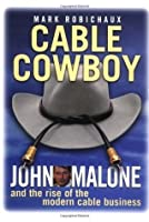 Cable Cowboy: John Malone and the Rise of the Modern Cable Business
