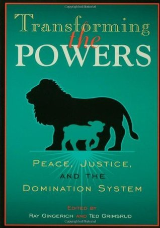 Transforming the Powers: Peace, Justice, and the Domination System: Peace, Justice and the Domination System