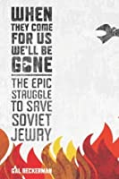 When They Come for Us, We'll Be Gone: The Epic Struggle to Save Soviet Jewry