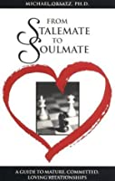 From Stalemate to Soulmate: A Guide to Mature, Committed, Loving Relationships: A Guide to Mature, Committed, Loving Realtionships